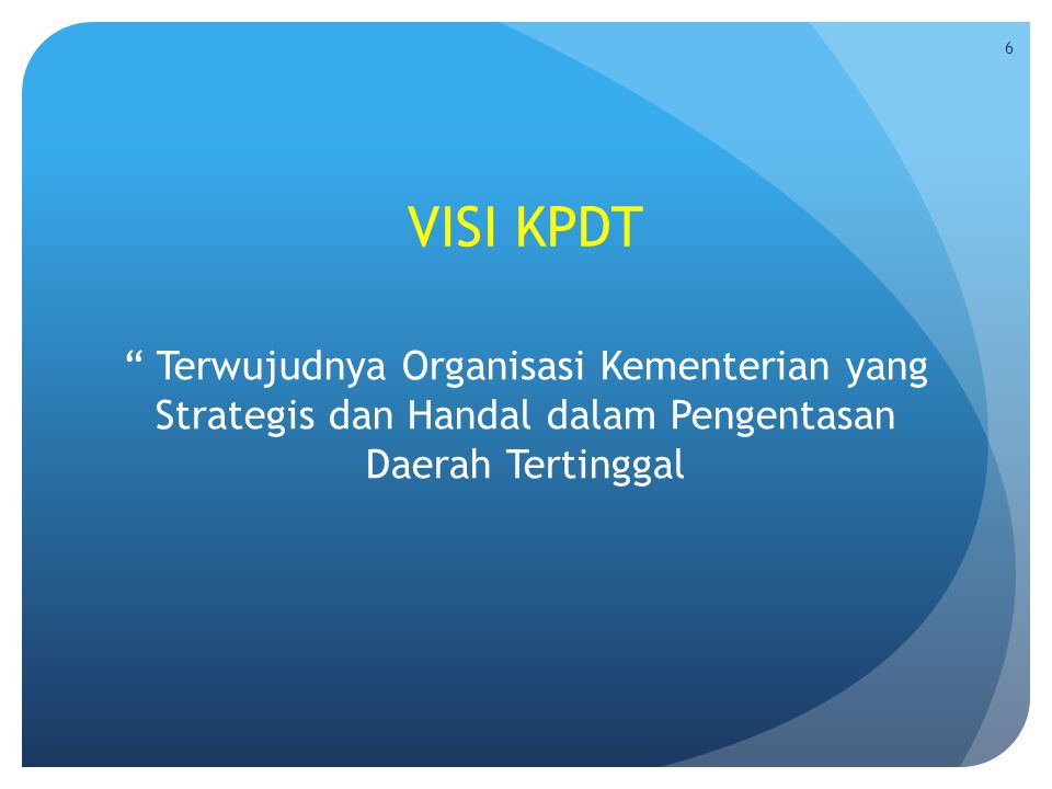 """VISI KPDT """" Terwujudnya Organisasi Kementerian yang Strategis dan Handal dalam Pengentasan Daerah Tertinggal 6"""