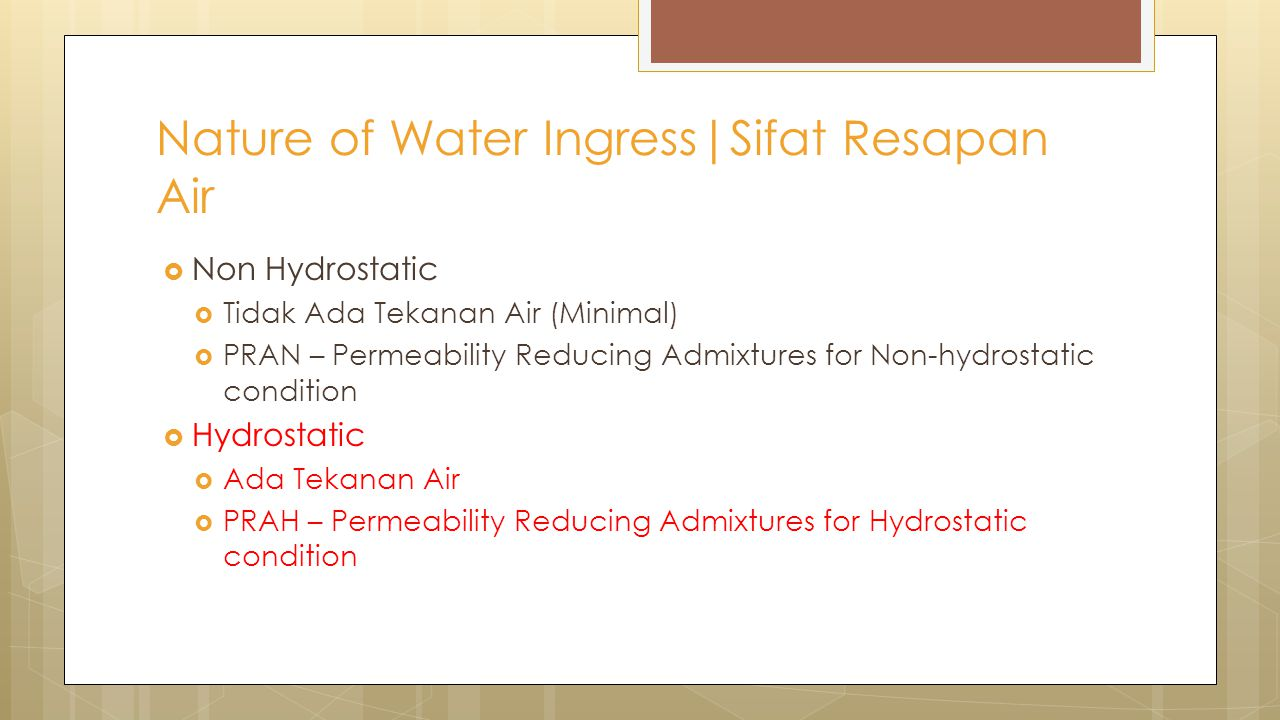  Non Hydrostatic  Tidak Ada Tekanan Air (Minimal)  PRAN – Permeability Reducing Admixtures for Non-hydrostatic condition  Hydrostatic  Ada Tekanan Air  PRAH – Permeability Reducing Admixtures for Hydrostatic condition Nature of Water Ingress|Sifat Resapan Air