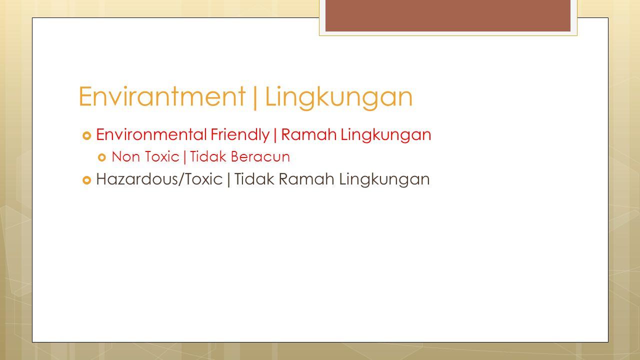  Environmental Friendly|Ramah Lingkungan  Non Toxic|Tidak Beracun  Hazardous/Toxic|Tidak Ramah Lingkungan Envirantment|Lingkungan