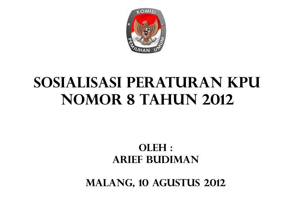 SOSIALISASI PERATURAN KPU NOMOR 8 TAHUN 2012 Oleh : Arief budiman Malang, 10 agustus 2012