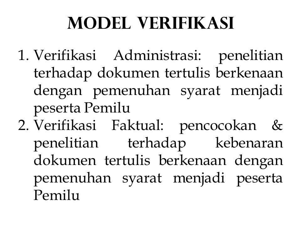 1.Verifikasi Administrasi: penelitian terhadap dokumen tertulis berkenaan dengan pemenuhan syarat menjadi peserta Pemilu 2.Verifikasi Faktual: pencocokan & penelitian terhadap kebenaran dokumen tertulis berkenaan dengan pemenuhan syarat menjadi peserta Pemilu Model VERIFIKASI
