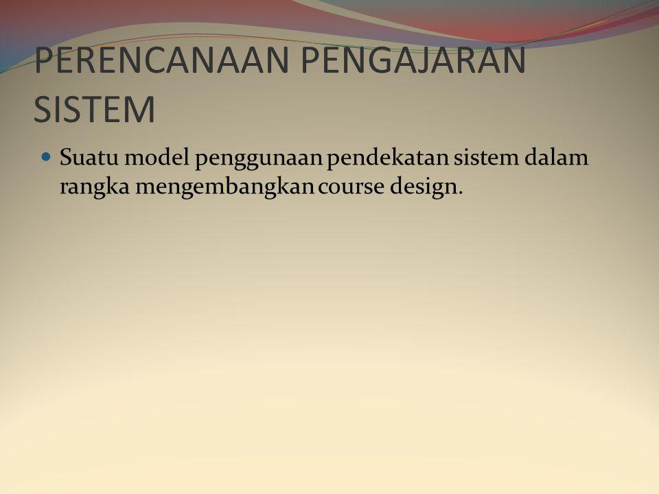 PERENCANAAN PENGAJARAN SISTEM  Suatu model penggunaan pendekatan sistem dalam rangka mengembangkan course design.