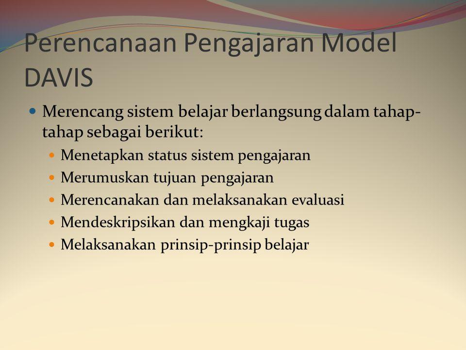 Perencanaan Pengajaran Model DAVIS  Merencang sistem belajar berlangsung dalam tahap- tahap sebagai berikut:  Menetapkan status sistem pengajaran  Merumuskan tujuan pengajaran  Merencanakan dan melaksanakan evaluasi  Mendeskripsikan dan mengkaji tugas  Melaksanakan prinsip-prinsip belajar