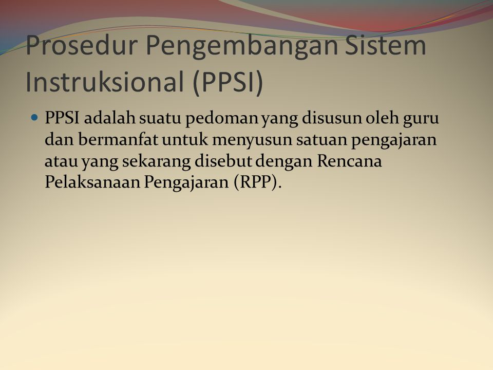 Prosedur Pengembangan Sistem Instruksional (PPSI)  PPSI adalah suatu pedoman yang disusun oleh guru dan bermanfat untuk menyusun satuan pengajaran atau yang sekarang disebut dengan Rencana Pelaksanaan Pengajaran (RPP).