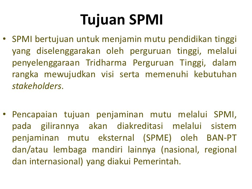Tujuan SPMI • SPMI bertujuan untuk menjamin mutu pendidikan tinggi yang diselenggarakan oleh perguruan tinggi, melalui penyelenggaraan Tridharma Perguruan Tinggi, dalam rangka mewujudkan visi serta memenuhi kebutuhan stakeholders.