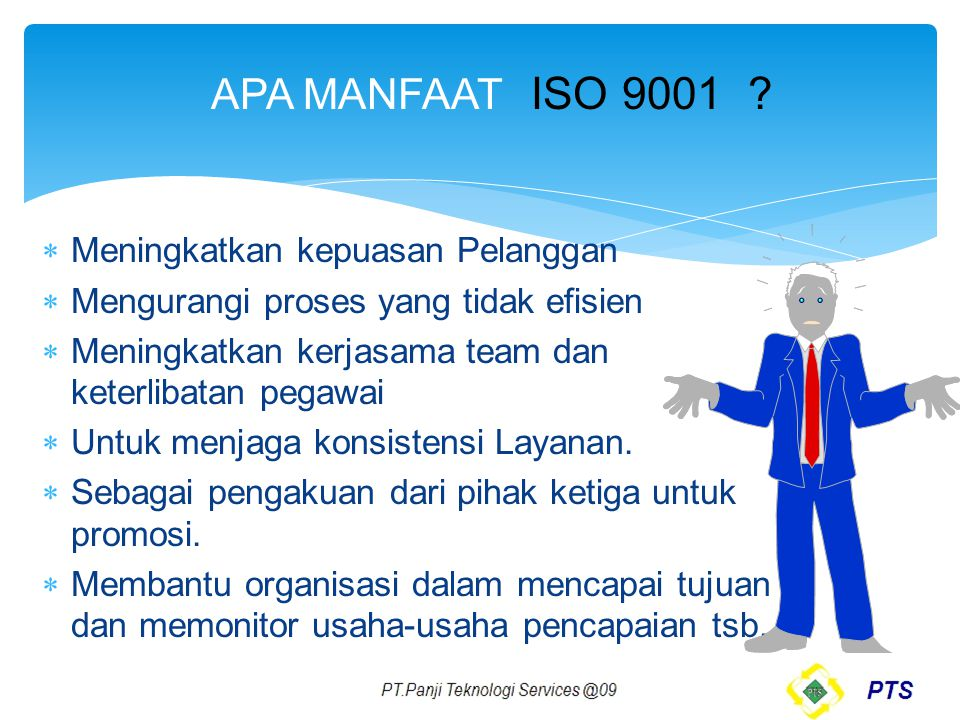 APA MANFAAT ISO 9001 ?  Meningkatkan kepuasan Pelanggan  Mengurangi proses yang tidak efisien  Meningkatkan kerjasama team dan keterlibatan pegawai