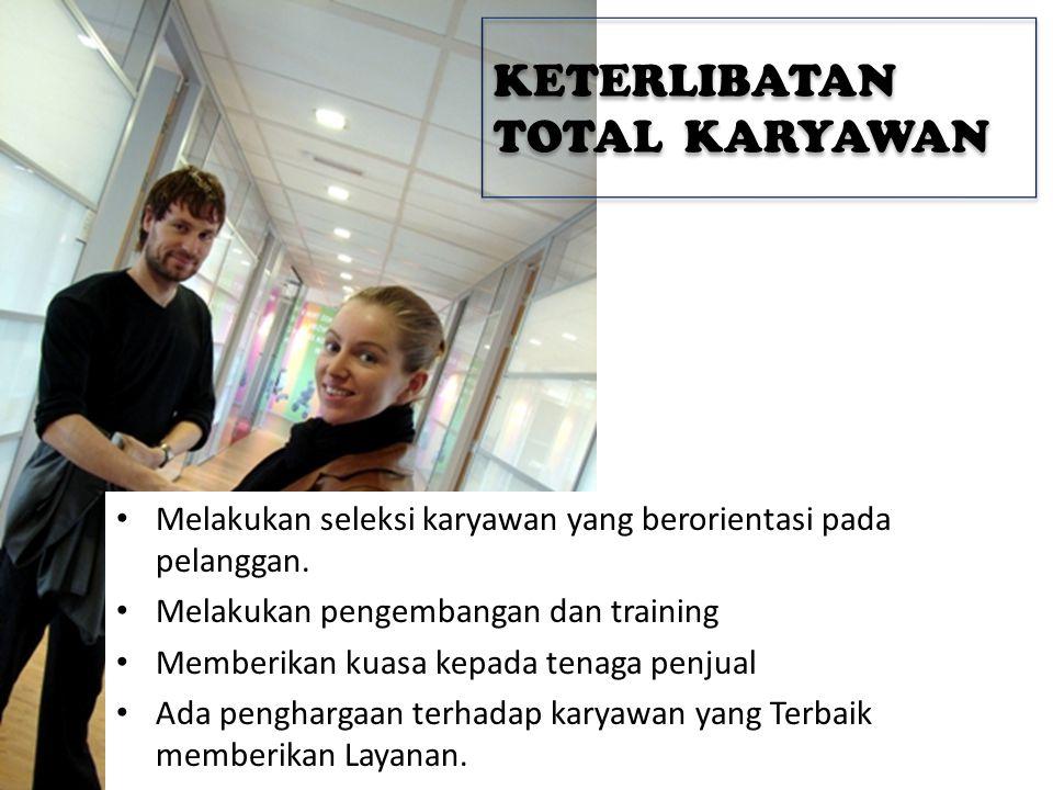 KETERLIBATAN TOTAL KARYAWAN • Melakukan seleksi karyawan yang berorientasi pada pelanggan. • Melakukan pengembangan dan training • Memberikan kuasa ke