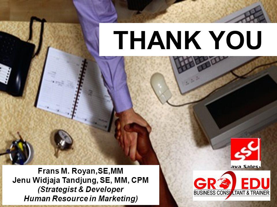 Frans M. Royan,SE,MM Jenu Widjaja Tandjung, SE, MM, CPM (Strategist & Developer Human Resource in Marketing) THANK YOU