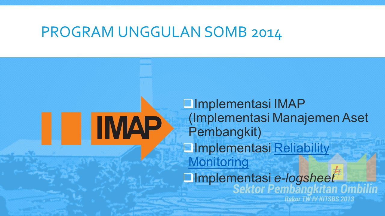 PROGRAM UNGGULAN SOMB 2014  Implementasi IMAP (Implementasi Manajemen Aset Pembangkit)  Implementasi Reliability MonitoringReliability Monitoring  Implementasi e-logsheet