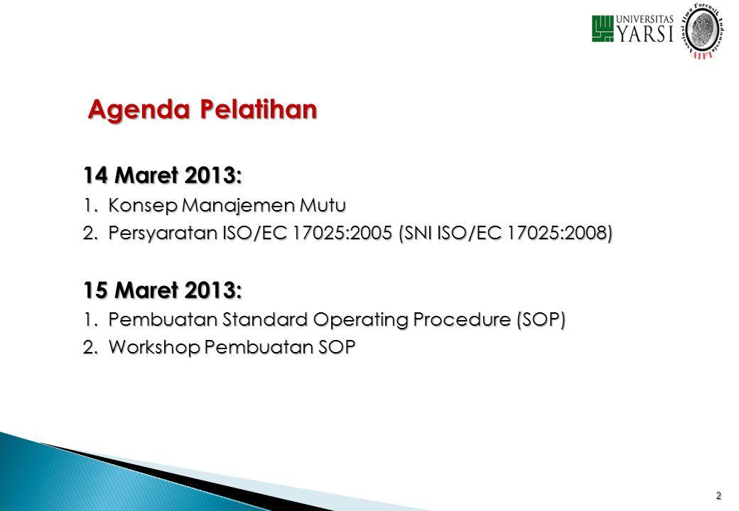 2 Agenda Pelatihan 14 Maret 2013: 1.Konsep Manajemen Mutu 2.Persyaratan ISO/EC 17025:2005 (SNI ISO/EC 17025:2008) 15 Maret 2013: 1.Pembuatan Standard