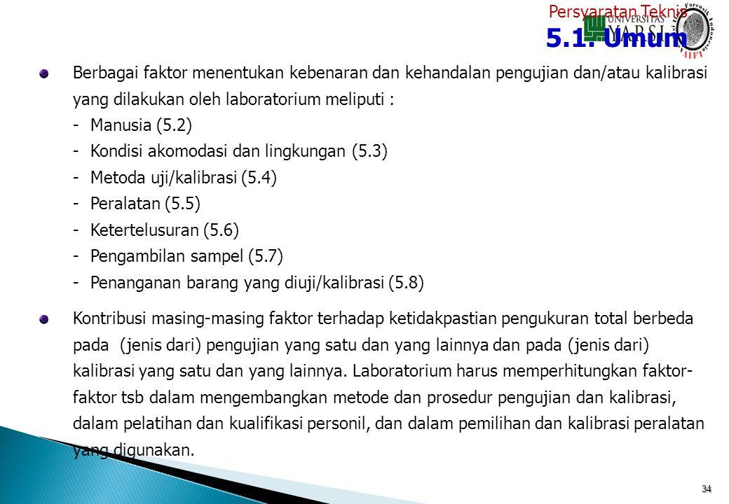 34 Berbagai faktor menentukan kebenaran dan kehandalan pengujian dan/atau kalibrasi yang dilakukan oleh laboratorium meliputi : -Manusia (5.2) -Kondis