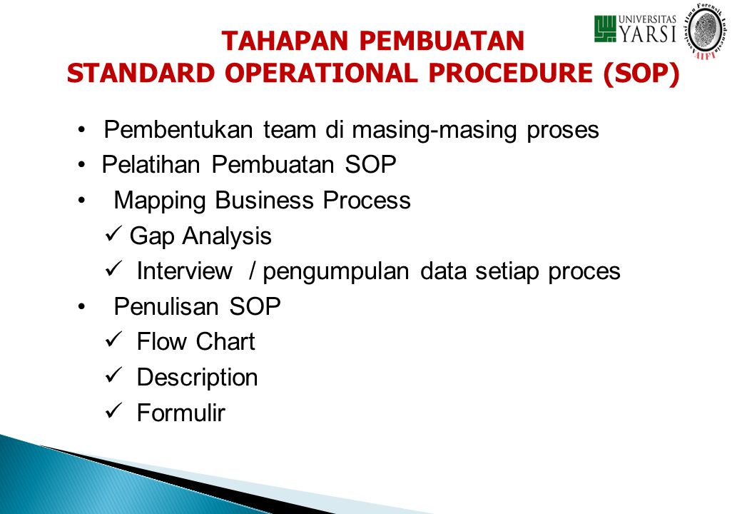 • • Pembentukan team di masing-masing proses • • Pelatihan Pembuatan SOP • • Mapping Business Process   Gap Analysis   Interview / pengumpulan data setiap proces • • Penulisan SOP   Flow Chart   Description   Formulir TAHAPAN PEMBUATAN STANDARD OPERATIONAL PROCEDURE (SOP)