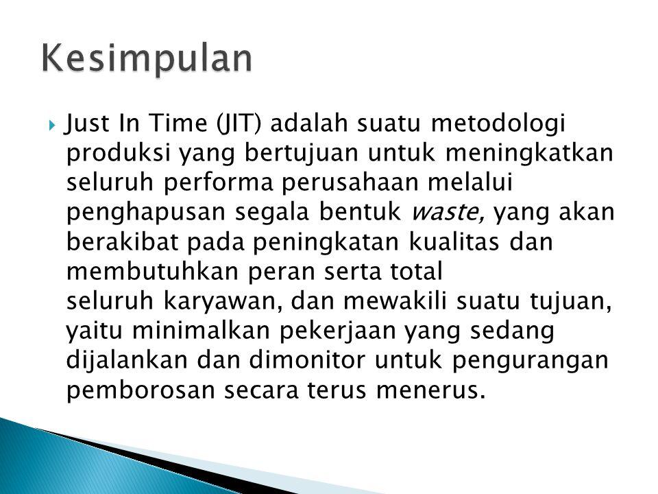  Just In Time (JIT) adalah suatu metodologi produksi yang bertujuan untuk meningkatkan seluruh performa perusahaan melalui penghapusan segala bentuk waste, yang akan berakibat pada peningkatan kualitas dan membutuhkan peran serta total seluruh karyawan, dan mewakili suatu tujuan, yaitu minimalkan pekerjaan yang sedang dijalankan dan dimonitor untuk pengurangan pemborosan secara terus menerus.