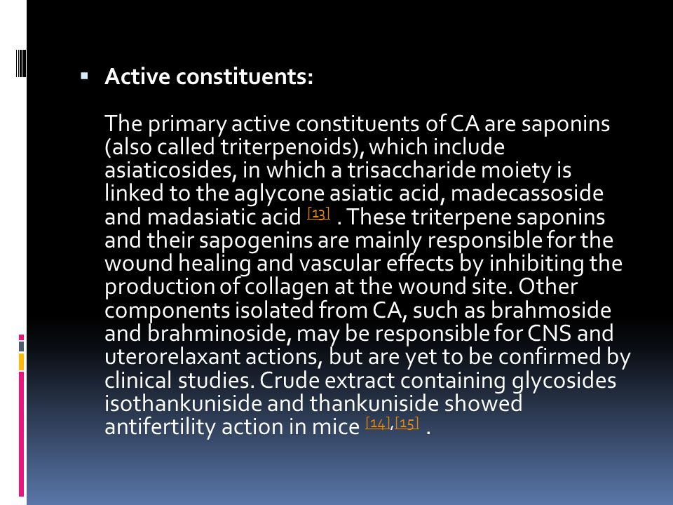  Active constituents: The primary active constituents of CA are saponins (also called triterpenoids), which include asiaticosides, in which a trisaccharide moiety is linked to the aglycone asiatic acid, madecassoside and madasiatic acid [13].