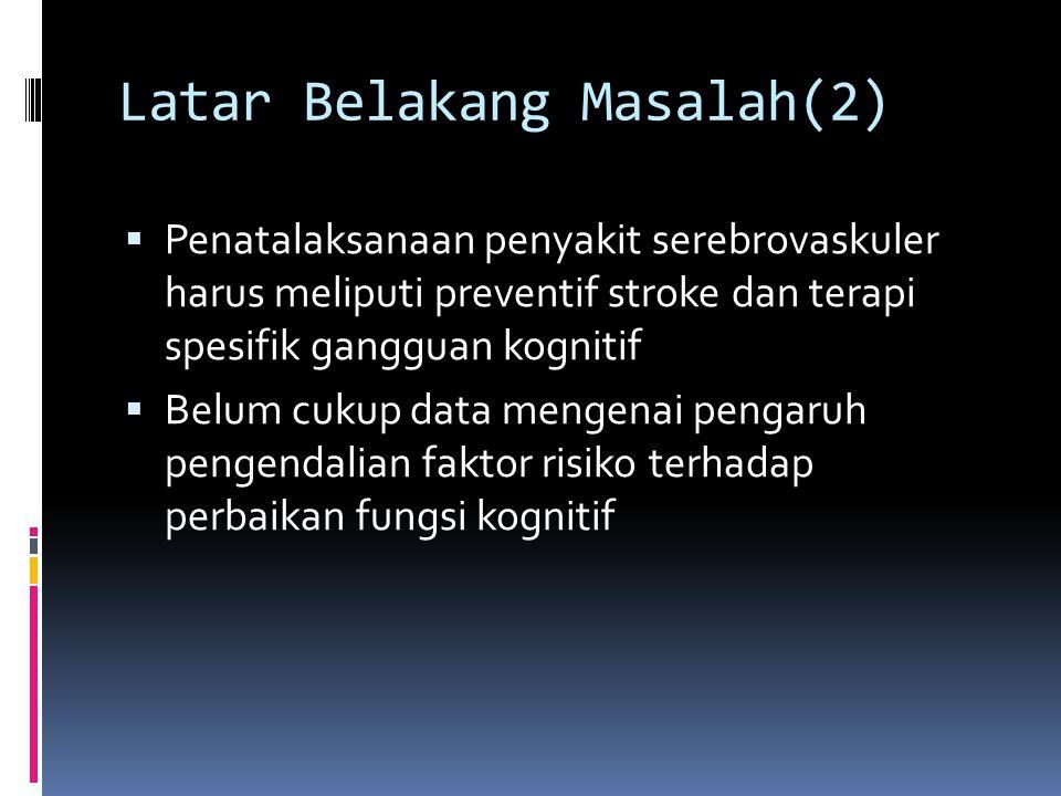 Latar Belakang Masalah(2)  Penatalaksanaan penyakit serebrovaskuler harus meliputi preventif stroke dan terapi spesifik gangguan kognitif  Belum cukup data mengenai pengaruh pengendalian faktor risiko terhadap perbaikan fungsi kognitif