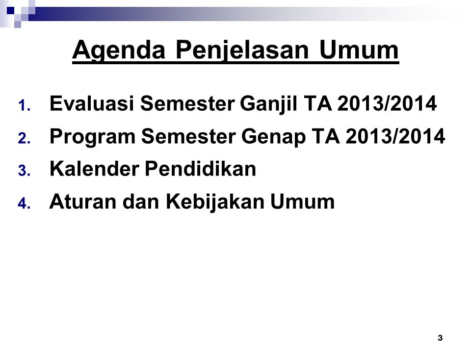 3 Agenda Penjelasan Umum 1. Evaluasi Semester Ganjil TA 2013/2014 2. Program Semester Genap TA 2013/2014 3. Kalender Pendidikan 4. Aturan dan Kebijaka