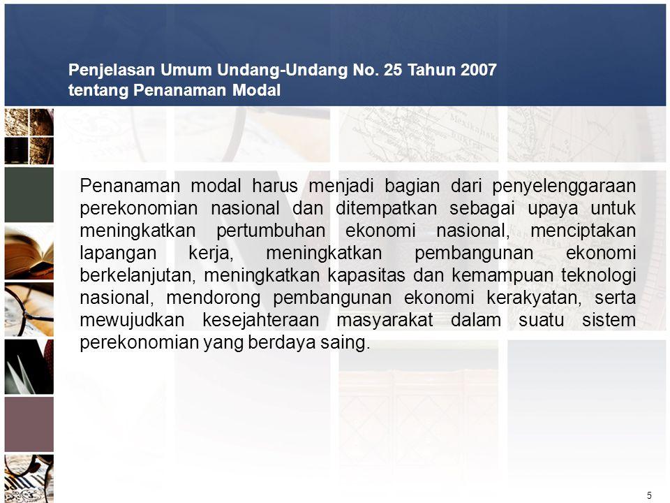 5 Penjelasan Umum Undang-Undang No. 25 Tahun 2007 tentang Penanaman Modal Penanaman modal harus menjadi bagian dari penyelenggaraan perekonomian nasio