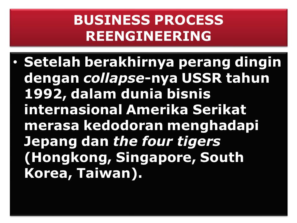 BUSINESS PROCESS REENGINEERING • Setelah berakhirnya perang dingin dengan collapse-nya USSR tahun 1992, dalam dunia bisnis internasional Amerika Serik
