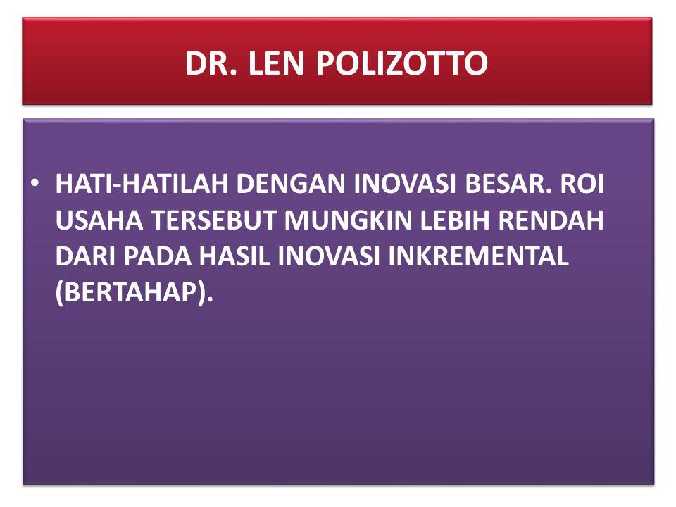 DR. LEN POLIZOTTO • HATI-HATILAH DENGAN INOVASI BESAR. ROI USAHA TERSEBUT MUNGKIN LEBIH RENDAH DARI PADA HASIL INOVASI INKREMENTAL (BERTAHAP).
