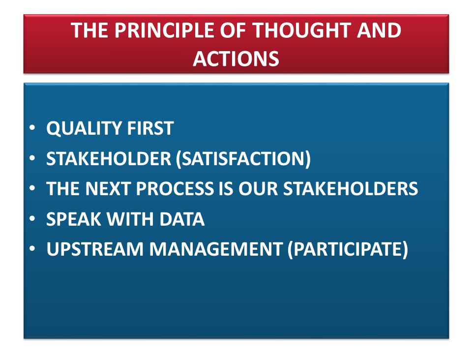 THE PRINCIPLE OF THOUGHT AND ACTIONS • QUALITY FIRST • STAKEHOLDER (SATISFACTION) • THE NEXT PROCESS IS OUR STAKEHOLDERS • SPEAK WITH DATA • UPSTREAM MANAGEMENT (PARTICIPATE) • QUALITY FIRST • STAKEHOLDER (SATISFACTION) • THE NEXT PROCESS IS OUR STAKEHOLDERS • SPEAK WITH DATA • UPSTREAM MANAGEMENT (PARTICIPATE)