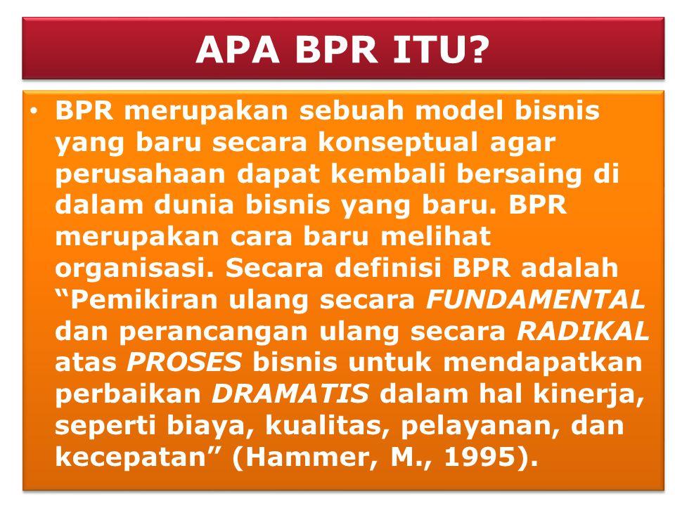 APA BPR ITU? • BPR merupakan sebuah model bisnis yang baru secara konseptual agar perusahaan dapat kembali bersaing di dalam dunia bisnis yang baru. B
