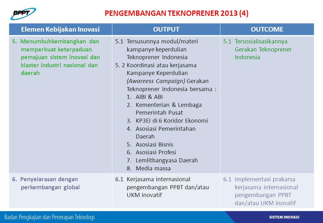PENGEMBANGAN TEKNOPRENER 2013 (4) Elemen Kebijakan InovasiOUTPUTOUTCOME 5. Menumbuhkembangkan dan memperkuat keterpaduan pemajuan sistem inovasi dan k