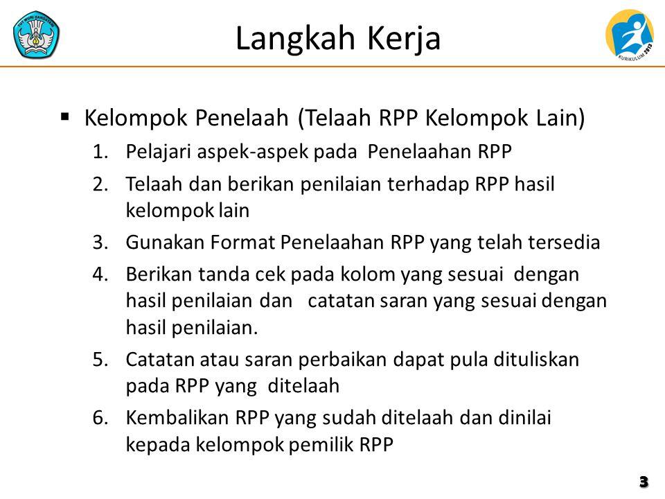 Langkah Kerja  Kelompok Penelaah (Telaah RPP Kelompok Lain) 1.Pelajari aspek-aspek pada Penelaahan RPP 2.Telaah dan berikan penilaian terhadap RPP hasil kelompok lain 3.Gunakan Format Penelaahan RPP yang telah tersedia 4.Berikan tanda cek pada kolom yang sesuai dengan hasil penilaian dan catatan saran yang sesuai dengan hasil penilaian.
