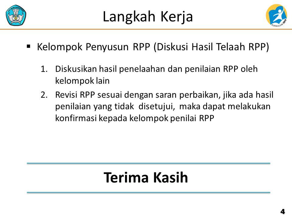  Kelompok Penyusun RPP (Diskusi Hasil Telaah RPP) 1.Diskusikan hasil penelaahan dan penilaian RPP oleh kelompok lain 2.Revisi RPP sesuai dengan saran perbaikan, jika ada hasil penilaian yang tidak disetujui, maka dapat melakukan konfirmasi kepada kelompok penilai RPP 4 Langkah Kerja Terima Kasih