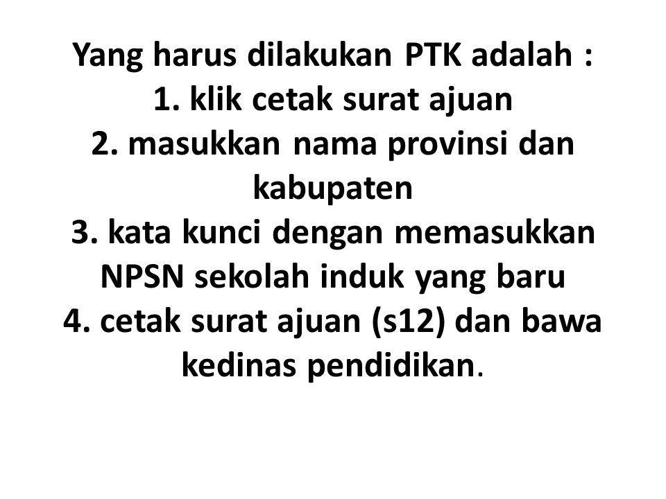 Yang harus dilakukan PTK adalah : 1. klik cetak surat ajuan 2. masukkan nama provinsi dan kabupaten 3. kata kunci dengan memasukkan NPSN sekolah induk