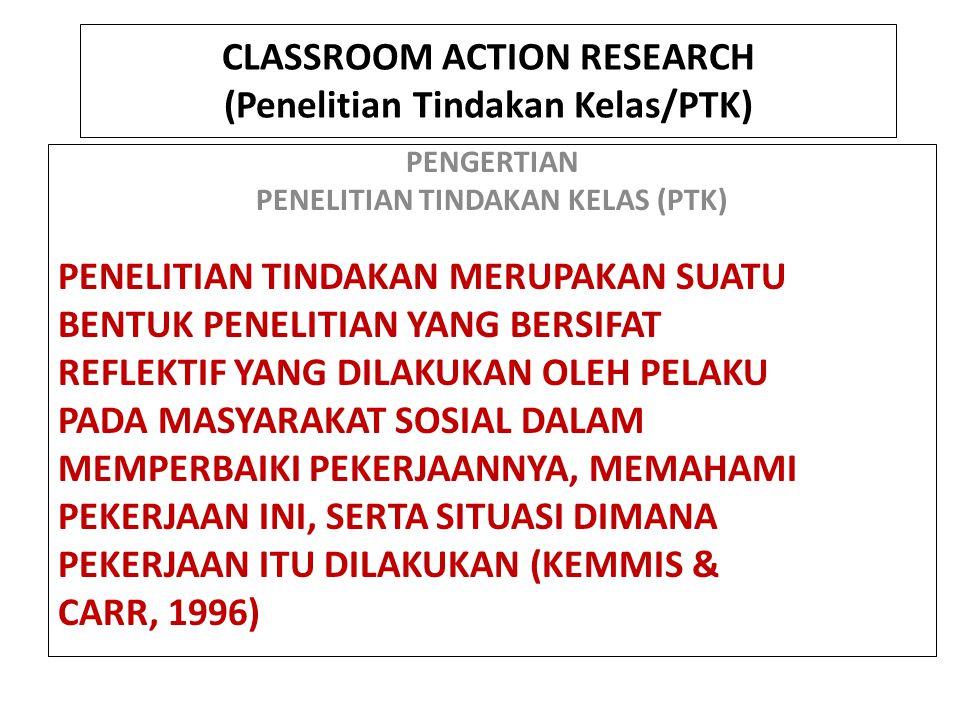 CLASSROOM ACTION RESEARCH (Penelitian Tindakan Kelas/PTK) PENGERTIAN PENELITIAN TINDAKAN KELAS (PTK) PENELITIAN TINDAKAN MERUPAKAN SUATU BENTUK PENELITIAN YANG BERSIFAT REFLEKTIF YANG DILAKUKAN OLEH PELAKU PADA MASYARAKAT SOSIAL DALAM MEMPERBAIKI PEKERJAANNYA, MEMAHAMI PEKERJAAN INI, SERTA SITUASI DIMANA PEKERJAAN ITU DILAKUKAN (KEMMIS & CARR, 1996)