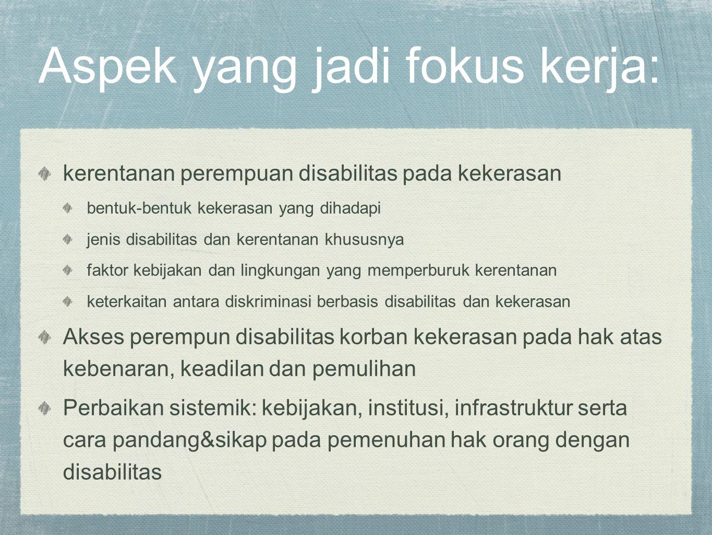 Aspek yang jadi fokus kerja: kerentanan perempuan disabilitas pada kekerasan bentuk-bentuk kekerasan yang dihadapi jenis disabilitas dan kerentanan kh