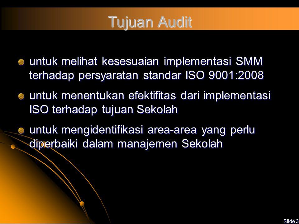 Slide 3 Tujuan Audit untuk melihat kesesuaian implementasi SMM terhadap persyaratan standar ISO 9001:2008 untuk menentukan efektifitas dari implementasi ISO terhadap tujuan Sekolah untuk mengidentifikasi area-area yang perlu diperbaiki dalam manajemen Sekolah