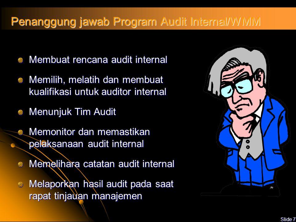 Slide 7 Penanggung jawab Program Audit Internal/WMM Membuat rencana audit internal Memilih, melatih dan membuat kualifikasi untuk auditor internal Menunjuk Tim Audit Memonitor dan memastikan pelaksanaan audit internal Memelihara catatan audit internal Melaporkan hasil audit pada saat rapat tinjauan manajemen