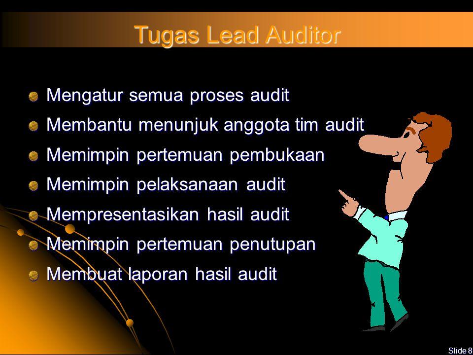 Slide 8 Tugas Lead Auditor Mengatur semua proses audit Membantu menunjuk anggota tim audit Memimpin pertemuan pembukaan Memimpin pelaksanaan audit Mempresentasikan hasil audit Memimpin pertemuan penutupan Membuat laporan hasil audit
