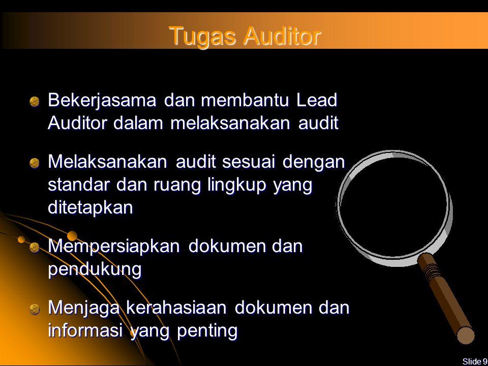 Slide 9 Tugas Auditor Bekerjasama dan membantu Lead Auditor dalam melaksanakan audit Melaksanakan audit sesuai dengan standar dan ruang lingkup yang ditetapkan Mempersiapkan dokumen dan pendukung Menjaga kerahasiaan dokumen dan informasi yang penting