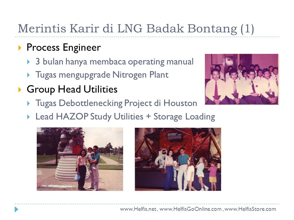 Merintis Karir di LNG Badak Bontang (1)  Process Engineer  3 bulan hanya membaca operating manual  Tugas mengupgrade Nitrogen Plant  Group Head Utilities  Tugas Debottlenecking Project di Houston  Lead HAZOP Study Utilities + Storage Loading www.Helfia.net, www.HelfiaGoOnline.com, www.HelfiaStore.com