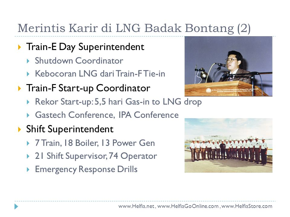 Merintis Karir di LNG Badak Bontang (2)  Train-E Day Superintendent  Shutdown Coordinator  Kebocoran LNG dari Train-F Tie-in  Train-F Start-up Coordinator  Rekor Start-up: 5,5 hari Gas-in to LNG drop  Gastech Conference, IPA Conference  Shift Superintendent  7 Train, 18 Boiler, 13 Power Gen  21 Shift Supervisor, 74 Operator  Emergency Response Drills www.Helfia.net, www.HelfiaGoOnline.com, www.HelfiaStore.com
