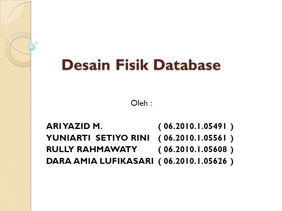 Desain Fisik Database Oleh : ARI YAZID M. ( 06.2010.1.05491 ) YUNIARTI SETIYO RINI ( 06.2010.1.05561 ) RULLY RAHMAWATY ( 06.2010.1.05608 ) DARA AMIA L