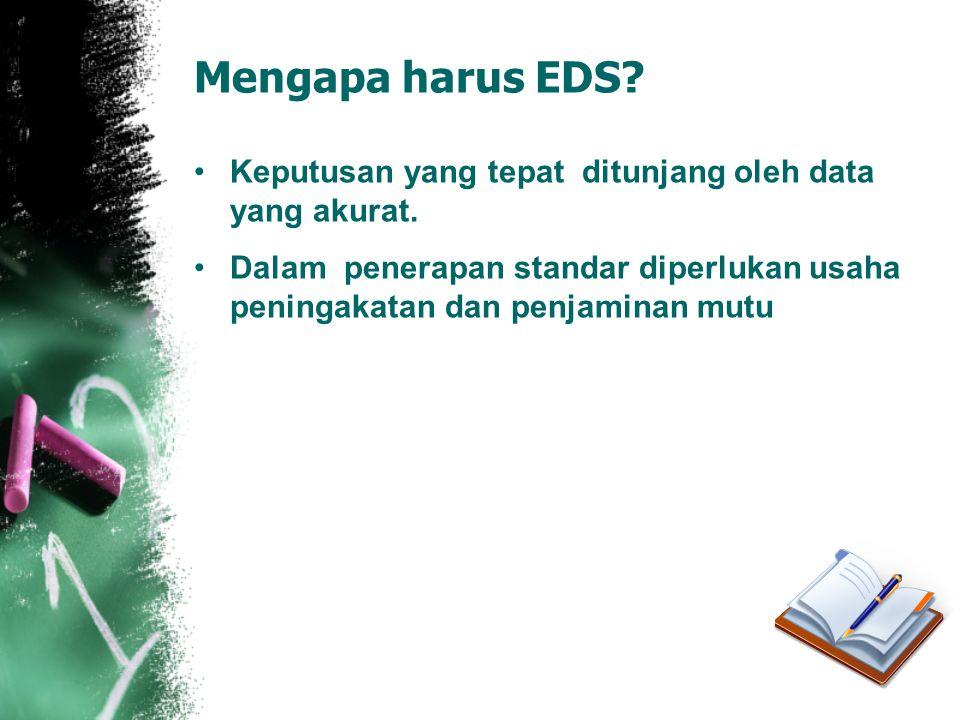 Mengapa harus EDS? •Keputusan yang tepat ditunjang oleh data yang akurat. •Dalam penerapan standar diperlukan usaha peningakatan dan penjaminan mutu