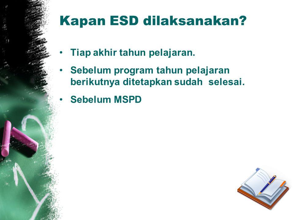 Kapan ESD dilaksanakan? •Tiap akhir tahun pelajaran. •Sebelum program tahun pelajaran berikutnya ditetapkan sudah selesai. •Sebelum MSPD