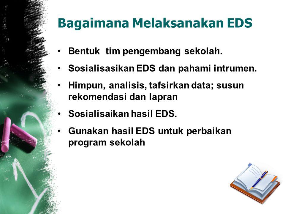 Bagaimana Melaksanakan EDS •Bentuk tim pengembang sekolah. •Sosialisasikan EDS dan pahami intrumen. •Himpun, analisis, tafsirkan data; susun rekomenda