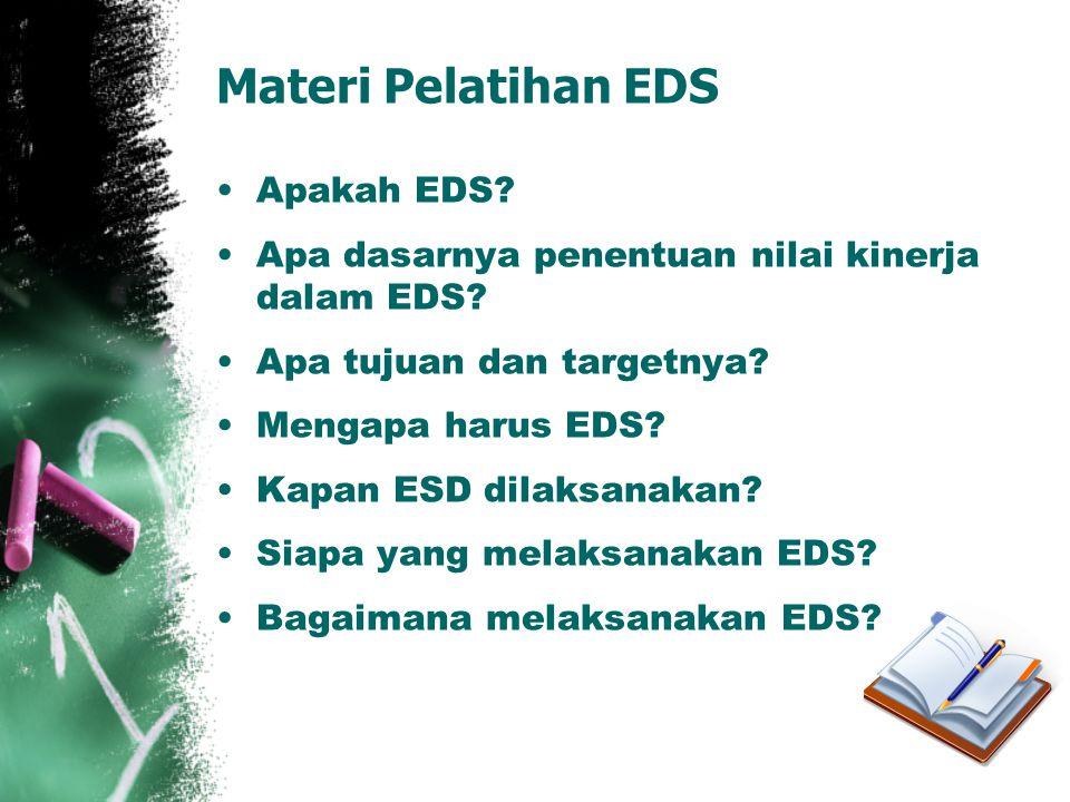 Materi Pelatihan EDS •Apakah EDS? •Apa dasarnya penentuan nilai kinerja dalam EDS? •Apa tujuan dan targetnya? •Mengapa harus EDS? •Kapan ESD dilaksana
