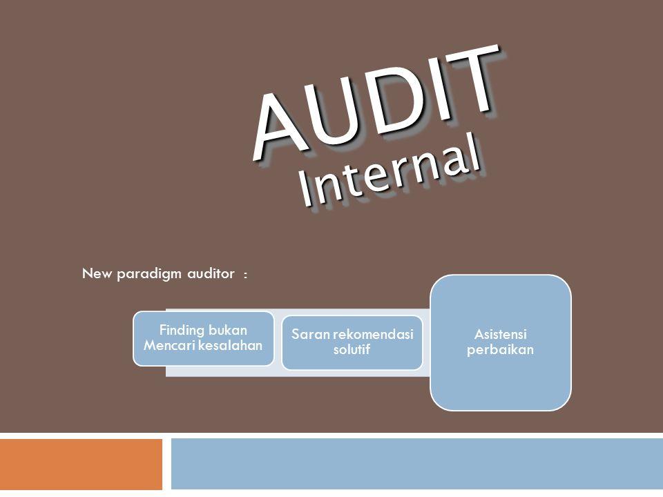 AUDITInternalAUDITInternal Finding bukan Mencari kesalahan Saran rekomendasi solutif Asistensi perbaikan New paradigm auditor :