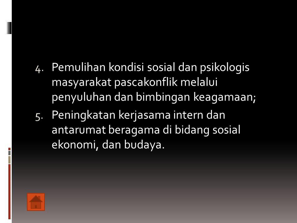 4. Pemulihan kondisi sosial dan psikologis masyarakat pascakonflik melalui penyuluhan dan bimbingan keagamaan; 5. Peningkatan kerjasama intern dan ant