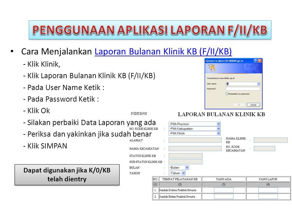 • Cara Menjalankan Laporan Bulanan Klinik KB (F/II/KB)Laporan Bulanan Klinik KB (F/II/KB) - Klik Klinik, - Klik Laporan Bulanan Klinik KB (F/II/KB) - Pada User Name Ketik : - Pada Password Ketik : - Klik Ok - Silakan perbaiki Data Laporan yang ada - Periksa dan yakinkan jika sudah benar - Klik SIMPAN Dapat digunakan jika K/0/KB telah dientry