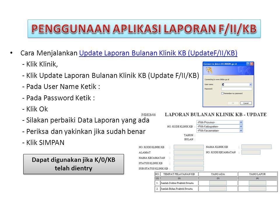 • Cara Menjalankan Update Laporan Bulanan Klinik KB (UpdateF/II/KB)Update Laporan Bulanan Klinik KB (UpdateF/II/KB) - Klik Klinik, - Klik Update Laporan Bulanan Klinik KB (Update F/II/KB) - Pada User Name Ketik : - Pada Password Ketik : - Klik Ok - Silakan perbaiki Data Laporan yang ada - Periksa dan yakinkan jika sudah benar - Klik SIMPAN Dapat digunakan jika K/0/KB telah dientry