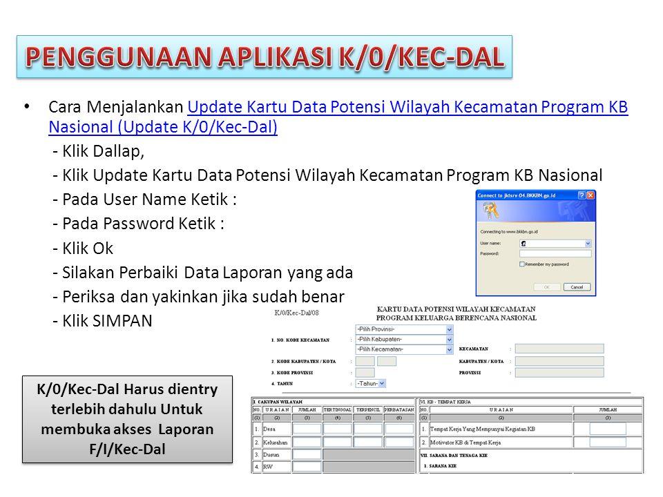• Cara Menjalankan Update Kartu Data Potensi Wilayah Kecamatan Program KB Nasional (Update K/0/Kec-Dal)Update Kartu Data Potensi Wilayah Kecamatan Program KB Nasional (Update K/0/Kec-Dal) - Klik Dallap, - Klik Update Kartu Data Potensi Wilayah Kecamatan Program KB Nasional - Pada User Name Ketik : - Pada Password Ketik : - Klik Ok - Silakan Perbaiki Data Laporan yang ada - Periksa dan yakinkan jika sudah benar - Klik SIMPAN K/0/Kec-Dal Harus dientry terlebih dahulu Untuk membuka akses Laporan F/I/Kec-Dal