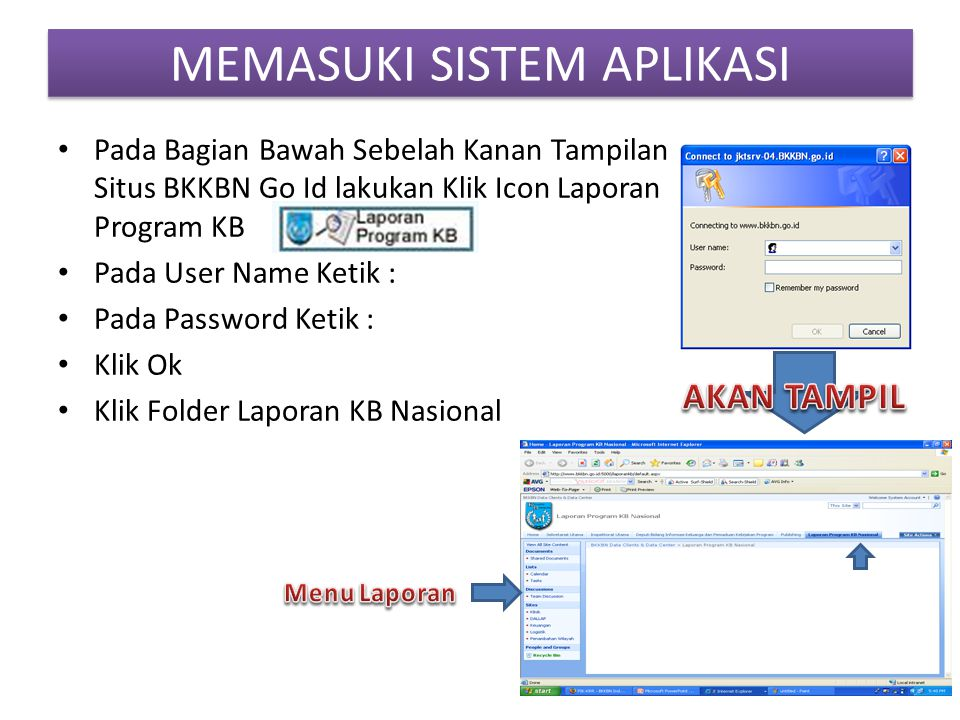 MEMASUKI SISTEM APLIKASI • Pada Bagian Bawah Sebelah Kanan Tampilan Situs BKKBN Go Id lakukan Klik Icon Laporan Program KB • Pada User Name Ketik : • Pada Password Ketik : • Klik Ok • Klik Folder Laporan KB Nasional