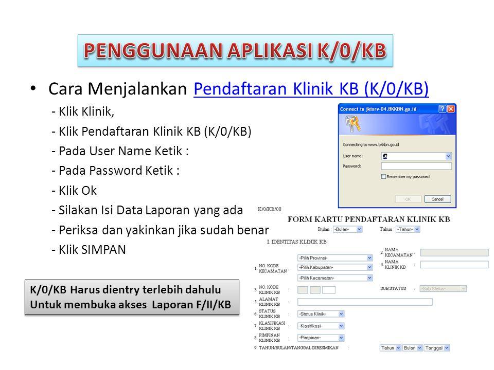 • Cara Menjalankan Pendaftaran Klinik KB (K/0/KB)Pendaftaran Klinik KB (K/0/KB) - Klik Klinik, - Klik Pendaftaran Klinik KB (K/0/KB) - Pada User Name Ketik : - Pada Password Ketik : - Klik Ok - Silakan Isi Data Laporan yang ada - Periksa dan yakinkan jika sudah benar - Klik SIMPAN K/0/KB Harus dientry terlebih dahulu Untuk membuka akses Laporan F/II/KB K/0/KB Harus dientry terlebih dahulu Untuk membuka akses Laporan F/II/KB