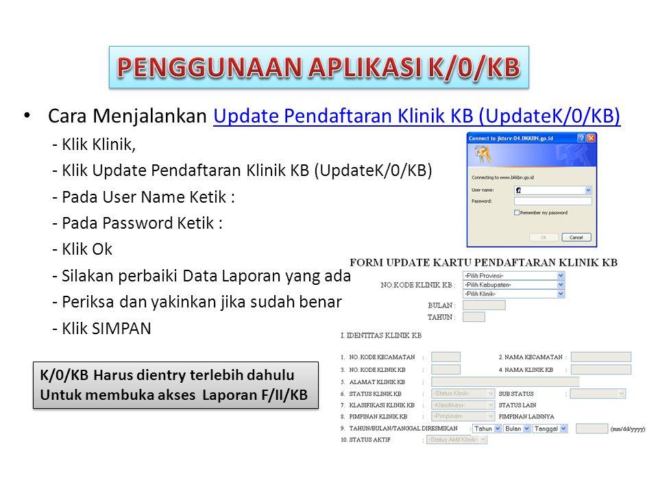 • Cara Menjalankan Update Pendaftaran Klinik KB (UpdateK/0/KB)Update Pendaftaran Klinik KB (UpdateK/0/KB) - Klik Klinik, - Klik Update Pendaftaran Klinik KB (UpdateK/0/KB) - Pada User Name Ketik : - Pada Password Ketik : - Klik Ok - Silakan perbaiki Data Laporan yang ada - Periksa dan yakinkan jika sudah benar - Klik SIMPAN K/0/KB Harus dientry terlebih dahulu Untuk membuka akses Laporan F/II/KB K/0/KB Harus dientry terlebih dahulu Untuk membuka akses Laporan F/II/KB